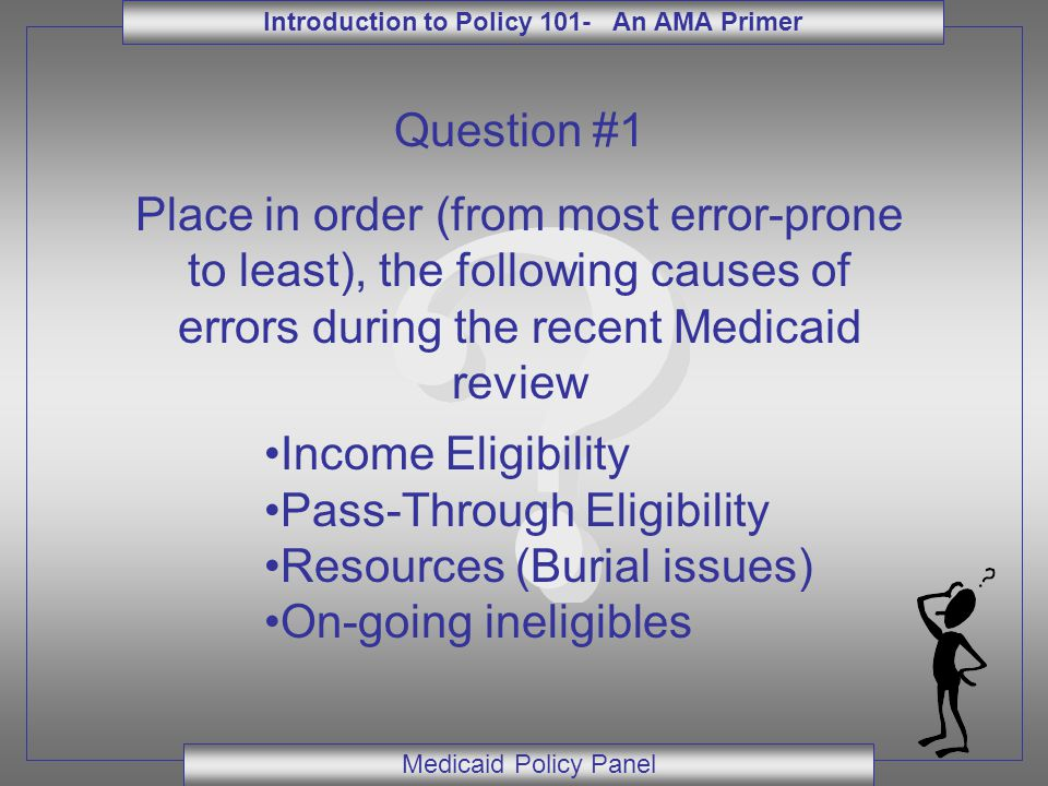 Introduction to Policy 101- An AMA Primer Medicaid Policy Panel Question #1 Place in order (from most error-prone to least), the following causes of errors during the recent Medicaid review Income Eligibility Pass-Through Eligibility Resources (Burial issues) On-going ineligibles