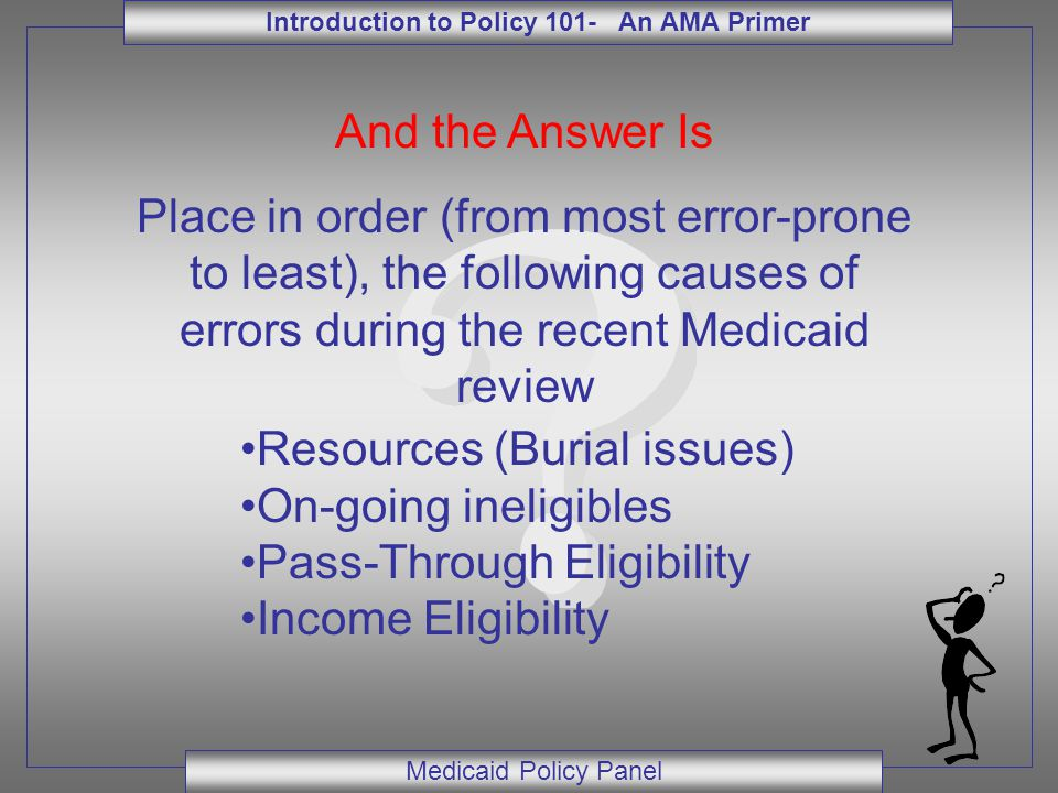 Introduction to Policy 101- An AMA Primer Medicaid Policy Panel And the Answer Is Place in order (from most error-prone to least), the following causes of errors during the recent Medicaid review Resources (Burial issues) On-going ineligibles Pass-Through Eligibility Income Eligibility