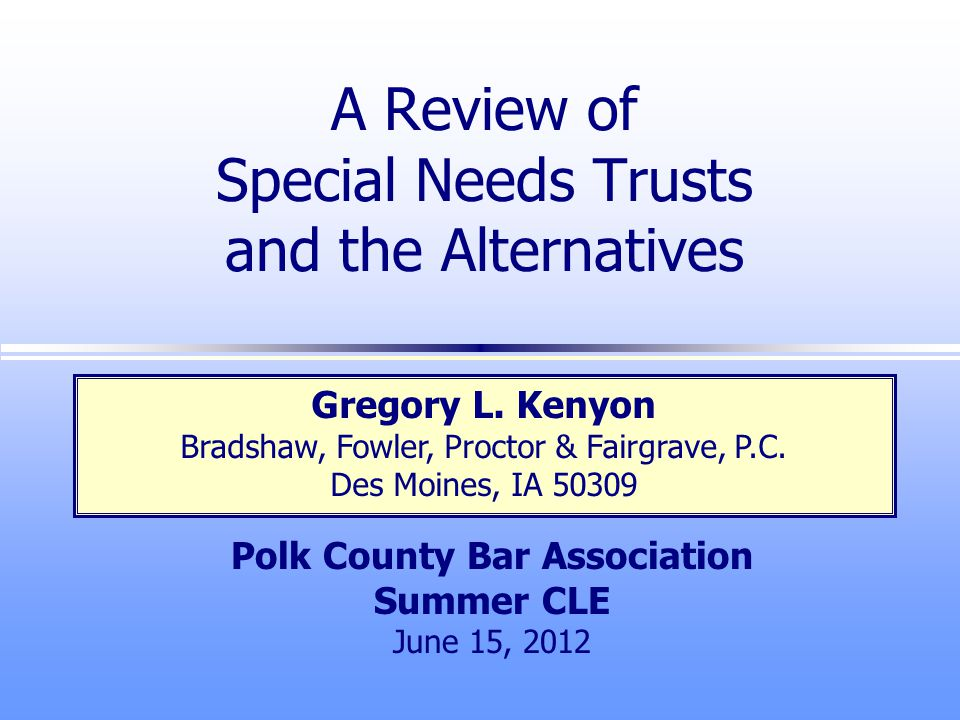 A Review of Special Needs Trusts and the Alternatives Polk County Bar Association Summer CLE June 15, 2012 Gregory L.