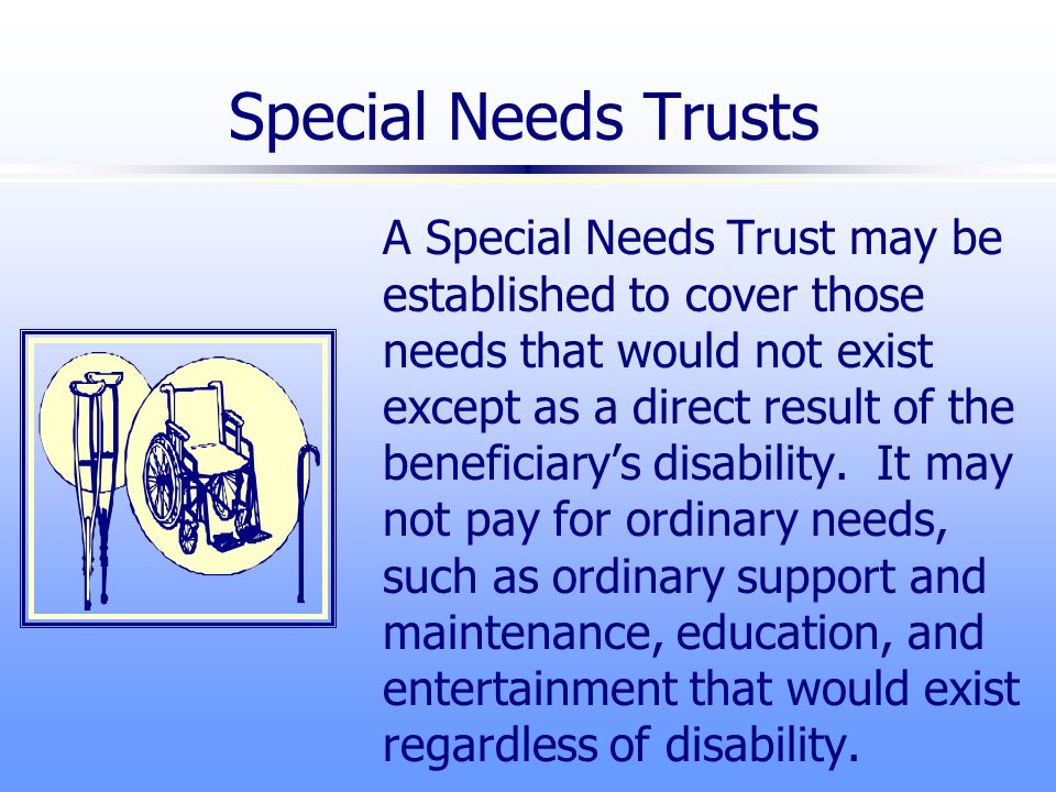 Special Needs Trusts A Special Needs Trust may be established to cover those needs that would not exist except as a direct result of the beneficiary's disability.
