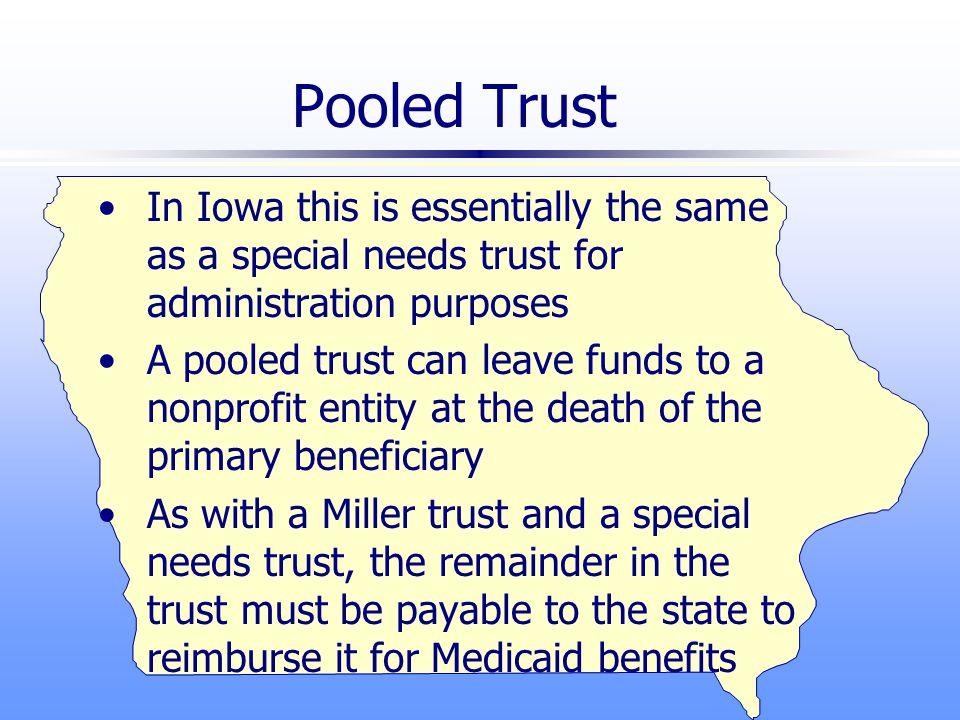 Pooled Trust In Iowa this is essentially the same as a special needs trust for administration purposes A pooled trust can leave funds to a nonprofit entity at the death of the primary beneficiary As with a Miller trust and a special needs trust, the remainder in the trust must be payable to the state to reimburse it for Medicaid benefits