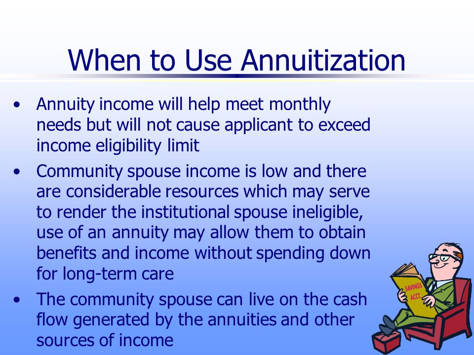 When to Use Annuitization Annuity income will help meet monthly needs but will not cause applicant to exceed income eligibility limit Community spouse income is low and there are considerable resources which may serve to render the institutional spouse ineligible, use of an annuity may allow them to obtain benefits and income without spending down for long-term care The community spouse can live on the cash flow generated by the annuities and other sources of income