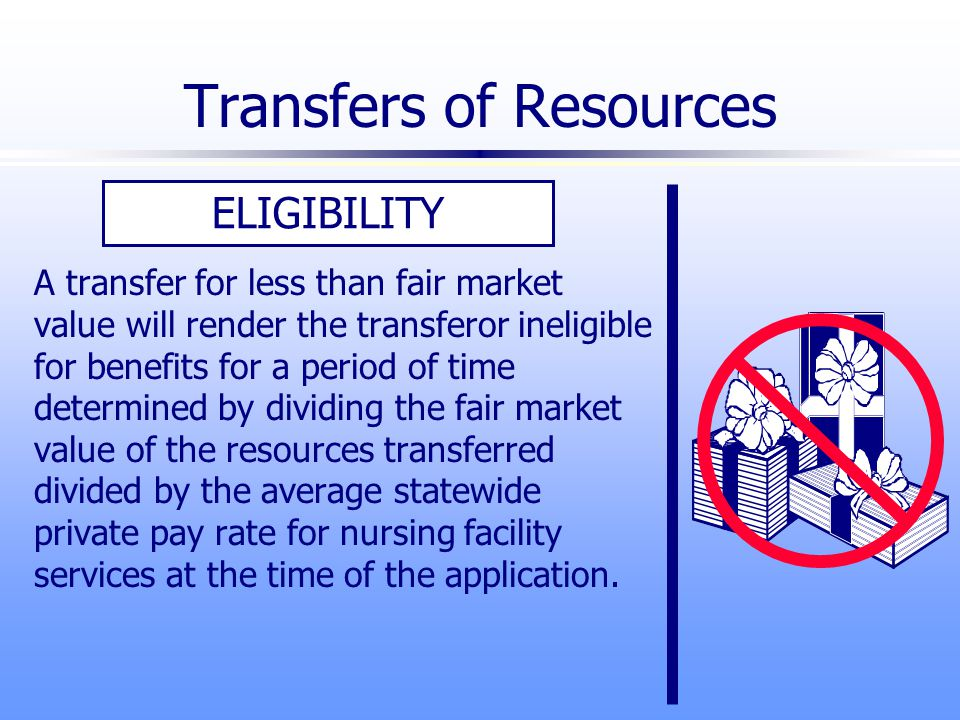 Transfers of Resources ELIGIBILITY A transfer for less than fair market value will render the transferor ineligible for benefits for a period of time determined by dividing the fair market value of the resources transferred divided by the average statewide private pay rate for nursing facility services at the time of the application.