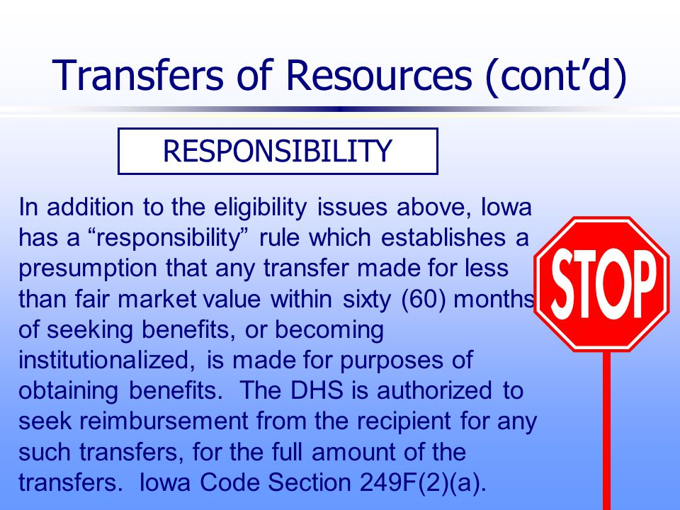 RESPONSIBILITY In addition to the eligibility issues above, Iowa has a responsibility rule which establishes a presumption that any transfer made for less than fair market value within sixty (60) months of seeking benefits, or becoming institutionalized, is made for purposes of obtaining benefits.