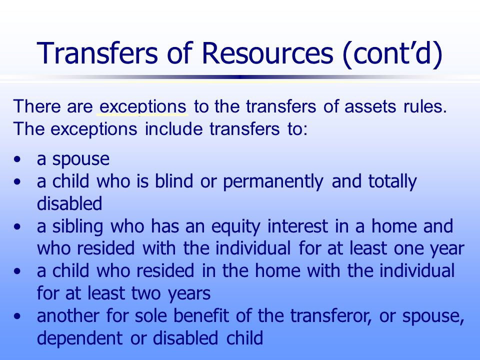 There are exceptions to the transfers of assets rules.