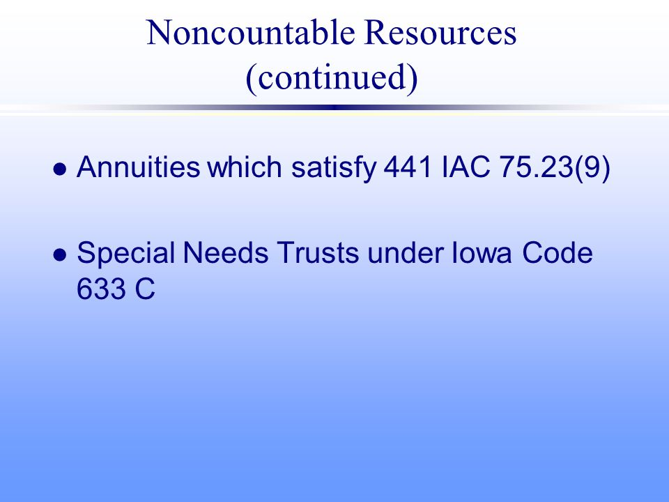 Noncountable Resources (continued) l Annuities which satisfy 441 IAC 75.23(9) l Special Needs Trusts under Iowa Code 633 C