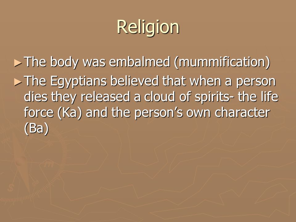 Religion ► These spirits could live only if the body was well preserved because the Ka stayed with the body and the ba went to the underworld everyday ► If they body was decayed- the Ba would have no place to return at night