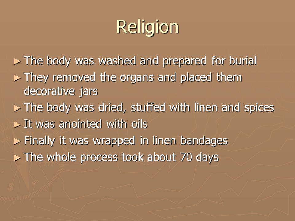 Religion ► The body was washed and prepared for burial ► They removed the organs and placed them decorative jars ► The body was dried, stuffed with linen and spices ► It was anointed with oils ► Finally it was wrapped in linen bandages ► The whole process took about 70 days