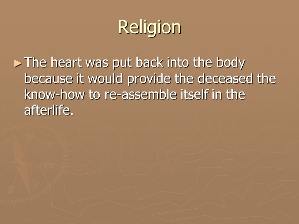 Religion ► The body was put in a wooden coffin and then taken to the tomb followed by a funeral procession and ceremonies ► The coffin was placed in a second coffin made of carved stone ► The coffin was surrounded by food, drink, and everything needed for the afterlife ► The tomb was sealed and never entered again