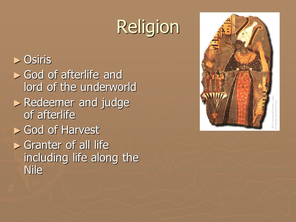 Religion ► Osiris ► God of afterlife and lord of the underworld ► Redeemer and judge of afterlife ► God of Harvest ► Granter of all life including life along the Nile