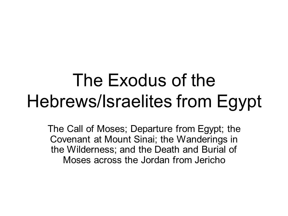 The Exodus of the Hebrews/Israelites from Egypt The Call of Moses; Departure from Egypt; the Covenant at Mount Sinai; the Wanderings in the Wilderness; and the Death and Burial of Moses across the Jordan from Jericho