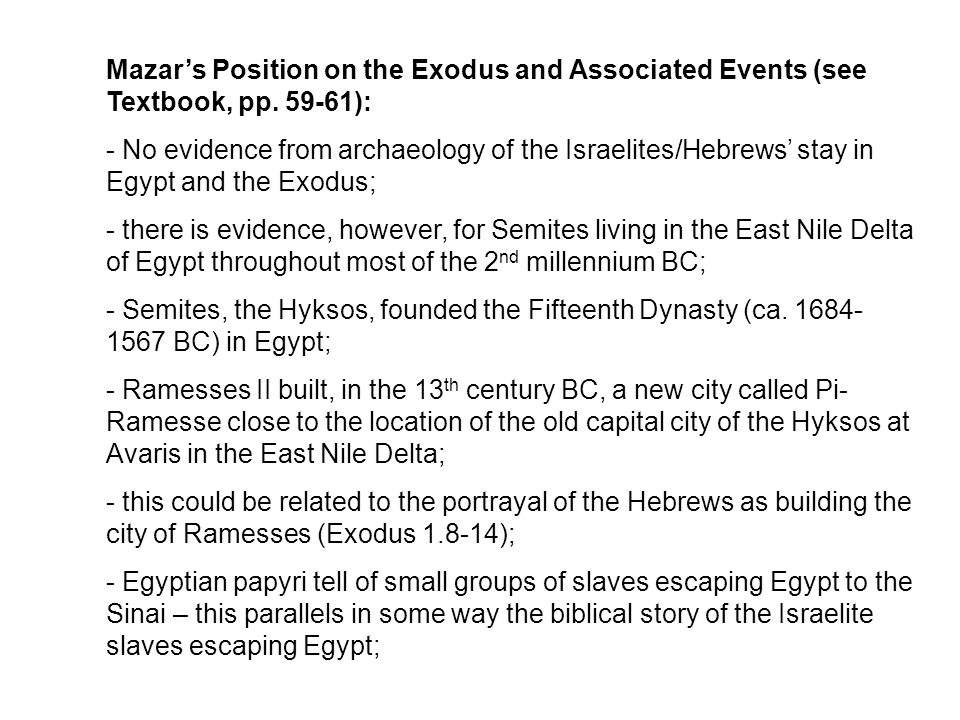 Mazar's Position on the Exodus and Associated Events (see Textbook, pp. 59-61): - No evidence from archaeology of the Israelites/Hebrews' stay in Egyp