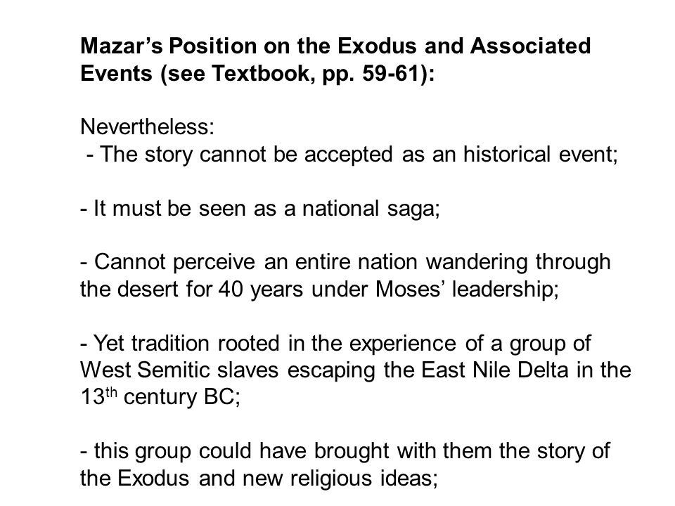 Mazar's Position on the Exodus and Associated Events (see Textbook, pp. 59-61): Nevertheless: - The story cannot be accepted as an historical event; -