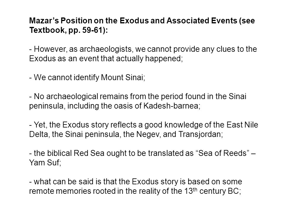 Mazar's Position on the Exodus and Associated Events (see Textbook, pp. 59-61): - However, as archaeologists, we cannot provide any clues to the Exodu