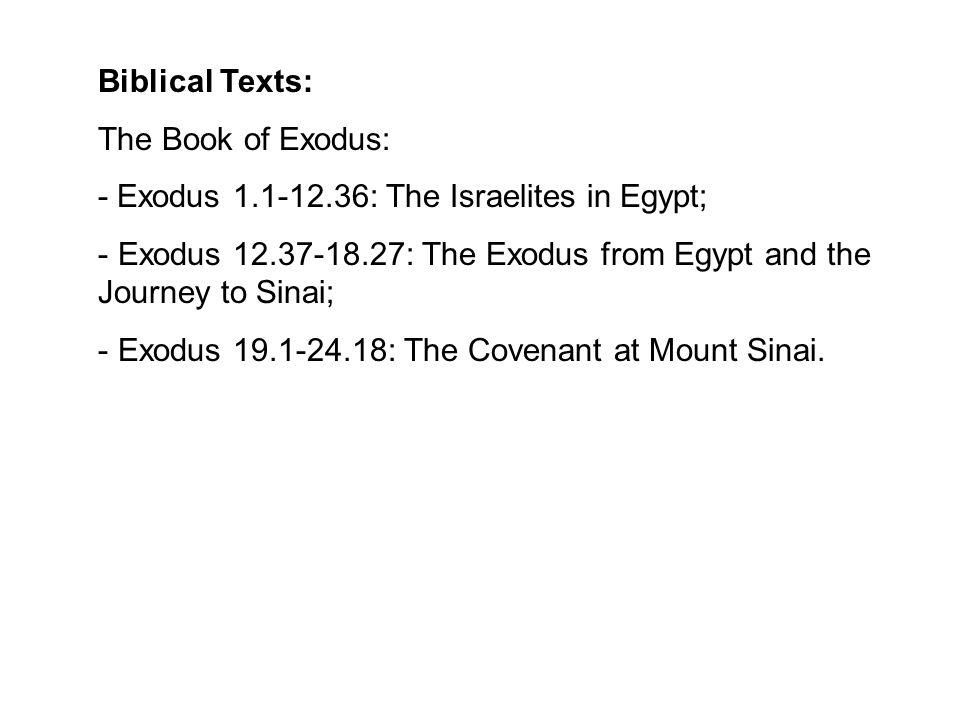 Biblical Texts: The Book of Exodus: - Exodus 1.1-12.36: The Israelites in Egypt; - Exodus 12.37-18.27: The Exodus from Egypt and the Journey to Sinai;