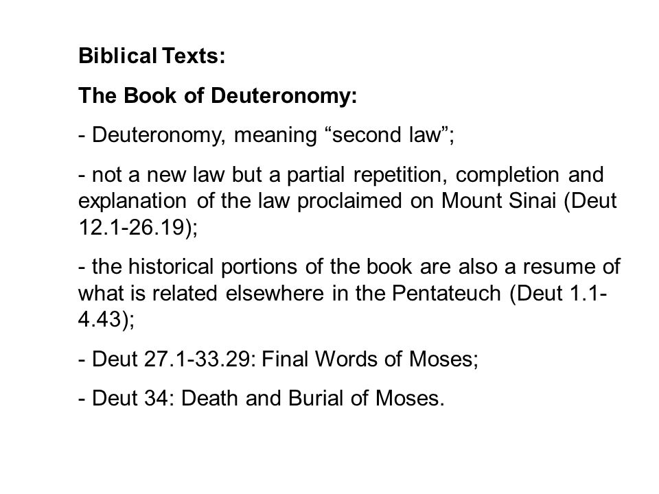 Biblical Texts: The Book of Deuteronomy: - Deuteronomy, meaning second law ; - not a new law but a partial repetition, completion and explanation of the law proclaimed on Mount Sinai (Deut 12.1-26.19); - the historical portions of the book are also a resume of what is related elsewhere in the Pentateuch (Deut 1.1- 4.43); - Deut 27.1-33.29: Final Words of Moses; - Deut 34: Death and Burial of Moses.