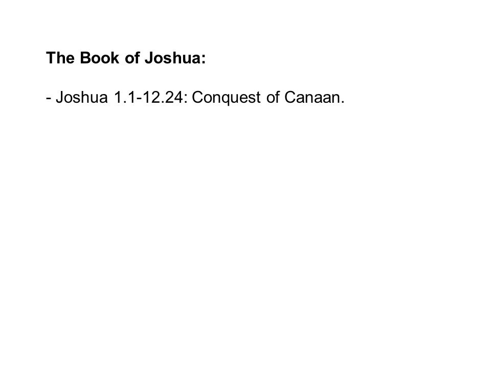 The Book of Joshua: - Joshua 1.1-12.24: Conquest of Canaan.