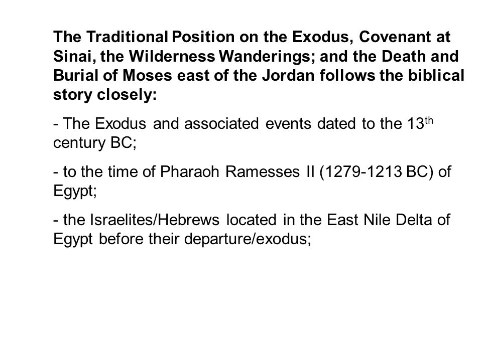 The Traditional Position on the Exodus, Covenant at Sinai, the Wilderness Wanderings; and the Death and Burial of Moses east of the Jordan follows the biblical story closely: - The Exodus and associated events dated to the 13 th century BC; - to the time of Pharaoh Ramesses II (1279-1213 BC) of Egypt; - the Israelites/Hebrews located in the East Nile Delta of Egypt before their departure/exodus;