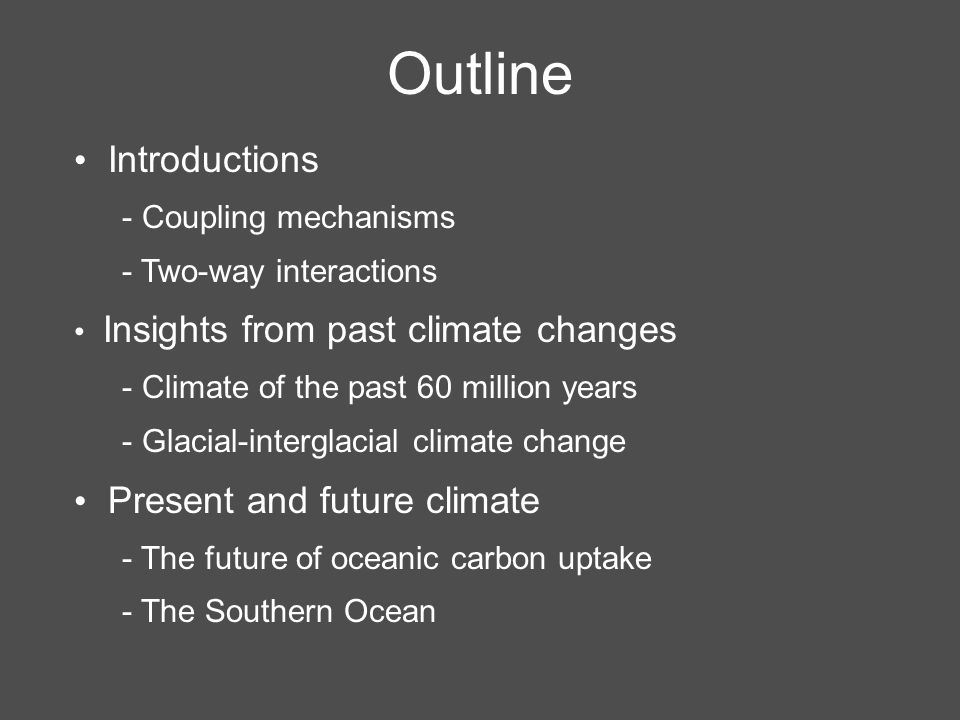 Outline Introductions - Coupling mechanisms - Two-way interactions Insights from past climate changes - Climate of the past 60 million years - Glacial-interglacial climate change Present and future climate - The future of oceanic carbon uptake - The Southern Ocean