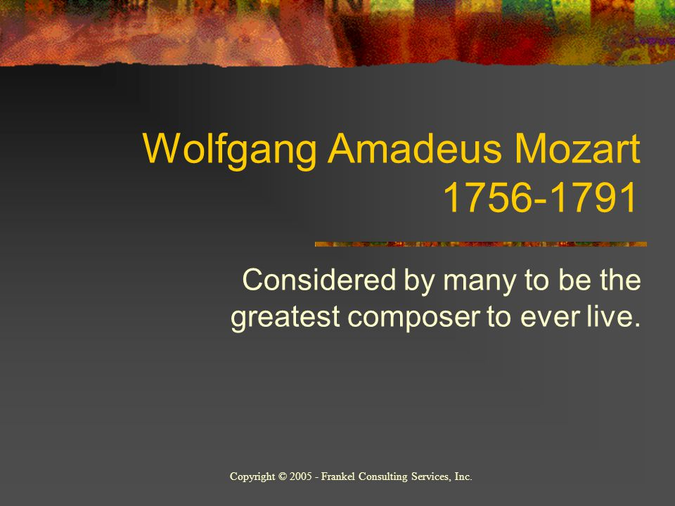 Wolfgang Amadeus Mozart 1756-1791 Considered by many to be the greatest composer to ever live.