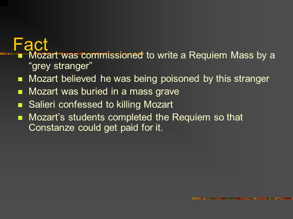 Fact Mozart was commissioned to write a Requiem Mass by a grey stranger Mozart believed he was being poisoned by this stranger Mozart was buried in a mass grave Salieri confessed to killing Mozart Mozart's students completed the Requiem so that Constanze could get paid for it.