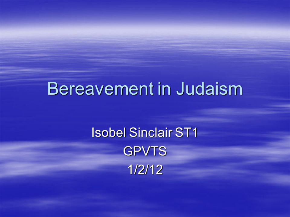 Bereavement in Judaism Isobel Sinclair ST1 GPVTS1/2/12