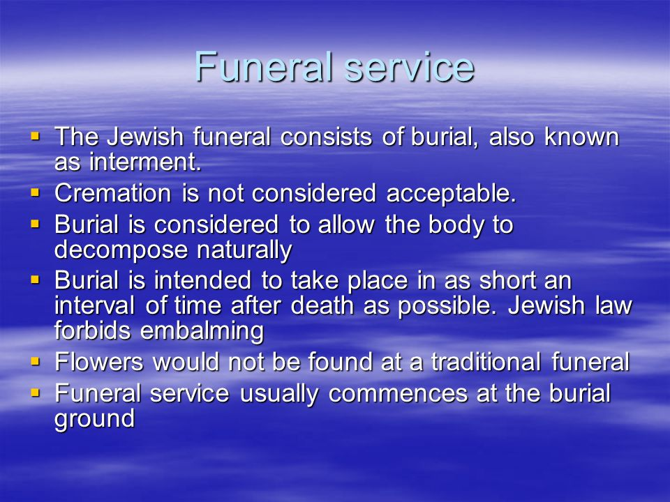 Funeral service  The Jewish funeral consists of burial, also known as interment.  Cremation is not considered acceptable.  Burial is considered to