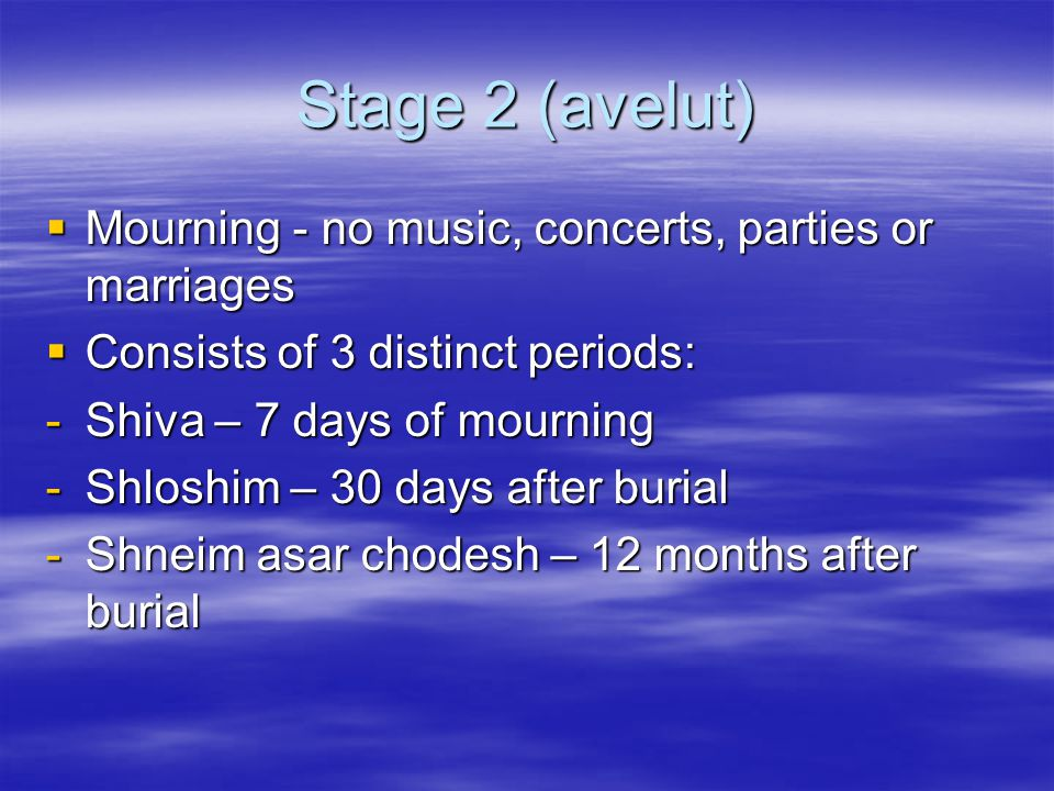 Stage 2 (avelut)  Mourning - no music, concerts, parties or marriages  Consists of 3 distinct periods: -Shiva – 7 days of mourning -Shloshim – 30 da