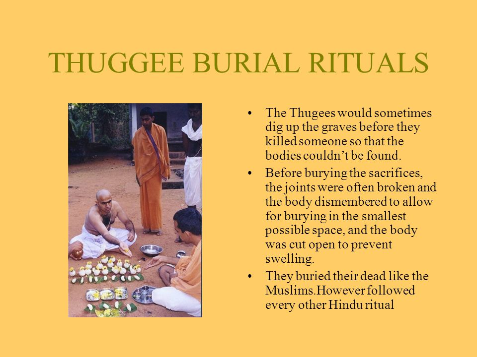 THUGGEE BURIAL RITUALS The Thugees would sometimes dig up the graves before they killed someone so that the bodies couldn't be found.