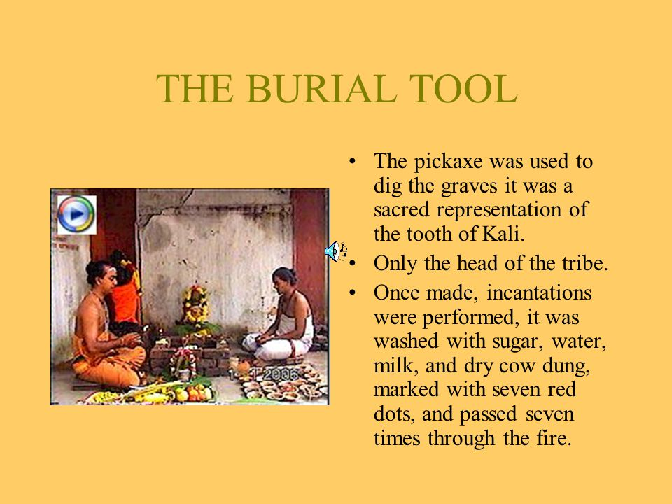 THE BURIAL TOOL The pickaxe was used to dig the graves it was a sacred representation of the tooth of Kali.