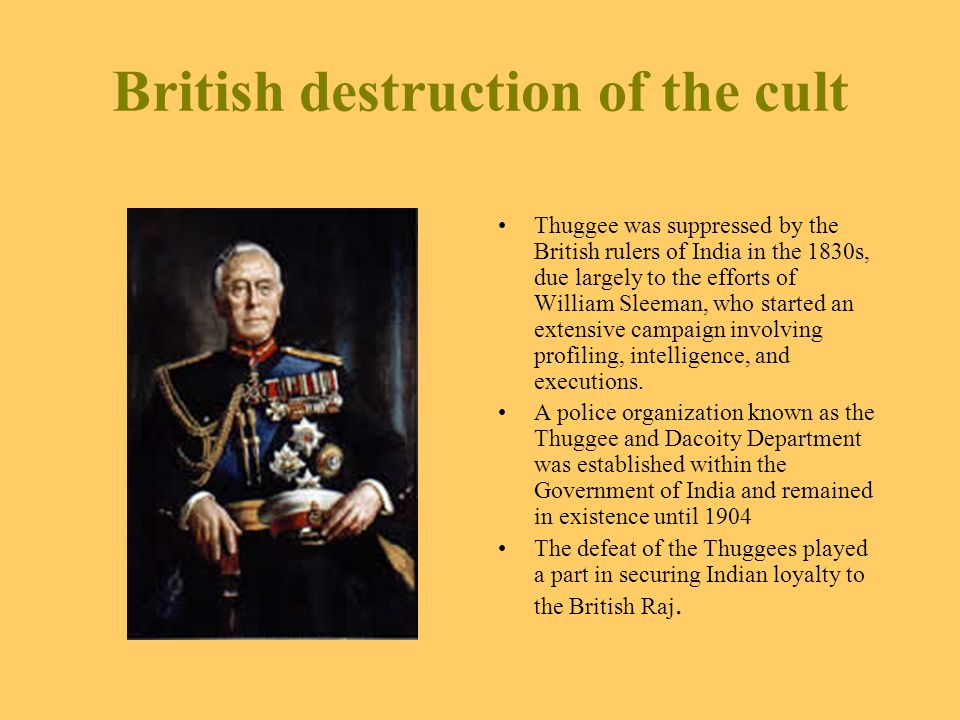 British destruction of the cult Thuggee was suppressed by the British rulers of India in the 1830s, due largely to the efforts of William Sleeman, who started an extensive campaign involving profiling, intelligence, and executions.