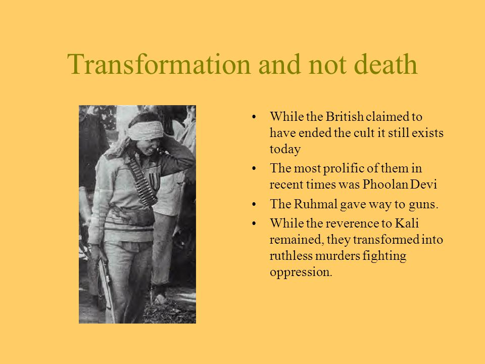 Transformation and not death While the British claimed to have ended the cult it still exists today The most prolific of them in recent times was Phoolan Devi The Ruhmal gave way to guns.