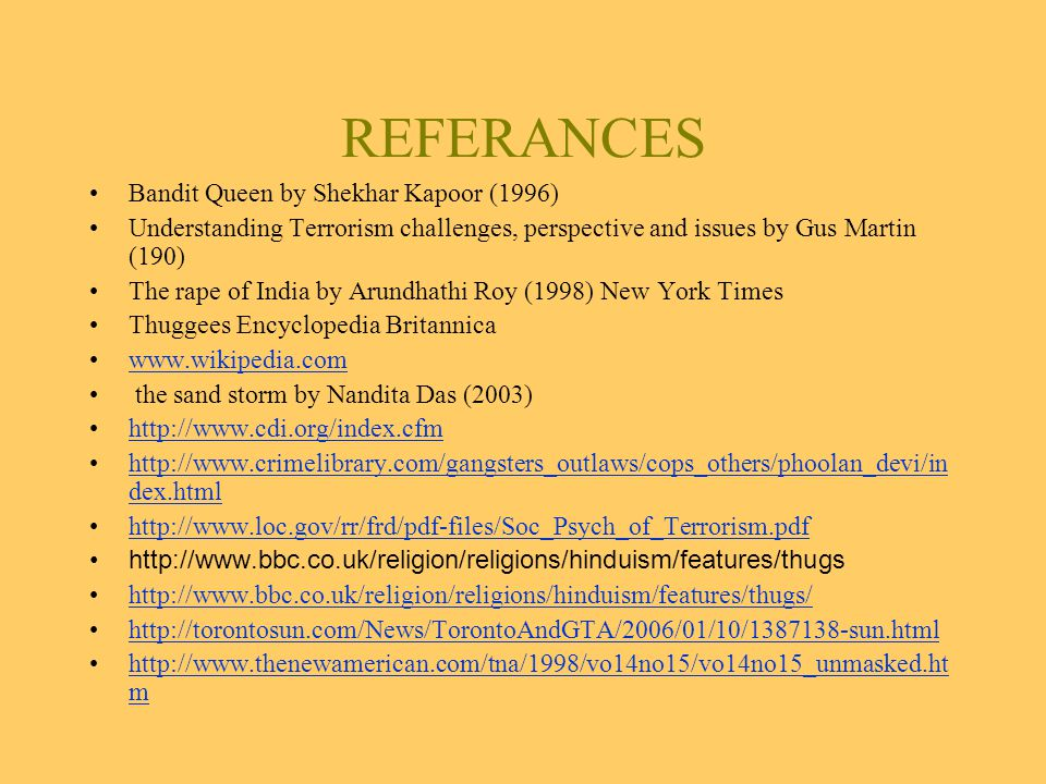 REFERANCES Bandit Queen by Shekhar Kapoor (1996) Understanding Terrorism challenges, perspective and issues by Gus Martin (190) The rape of India by Arundhathi Roy (1998) New York Times Thuggees Encyclopedia Britannica www.wikipedia.com the sand storm by Nandita Das (2003) http://www.cdi.org/index.cfm http://www.crimelibrary.com/gangsters_outlaws/cops_others/phoolan_devi/in dex.htmlhttp://www.crimelibrary.com/gangsters_outlaws/cops_others/phoolan_devi/in dex.html http://www.loc.gov/rr/frd/pdf-files/Soc_Psych_of_Terrorism.pdf http://www.bbc.co.uk/religion/religions/hinduism/features/thugs http://www.bbc.co.uk/religion/religions/hinduism/features/thugs/ http://torontosun.com/News/TorontoAndGTA/2006/01/10/1387138-sun.html http://www.thenewamerican.com/tna/1998/vo14no15/vo14no15_unmasked.ht mhttp://www.thenewamerican.com/tna/1998/vo14no15/vo14no15_unmasked.ht m