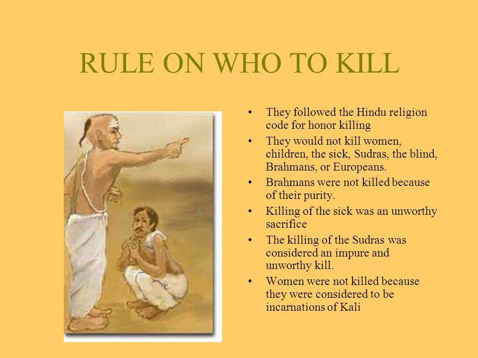 RULE ON WHO TO KILL They followed the Hindu religion code for honor killing They would not kill women, children, the sick, Sudras, the blind, Brahmans, or Europeans.