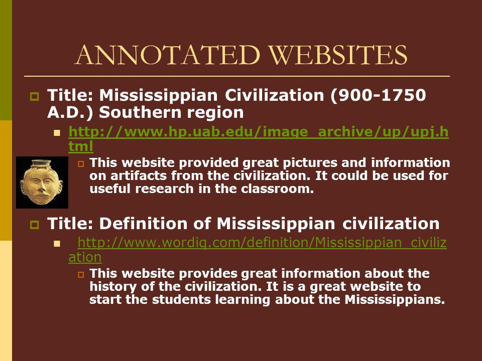 ANNOTATED WEBSITES  Title: Mississippian Civilization (900-1750 A.D.) Southern region http://www.hp.uab.edu/image_archive/up/upj.h tml http://www.hp.uab.edu/image_archive/up/upj.h tml  This website provided great pictures and information on artifacts from the civilization.