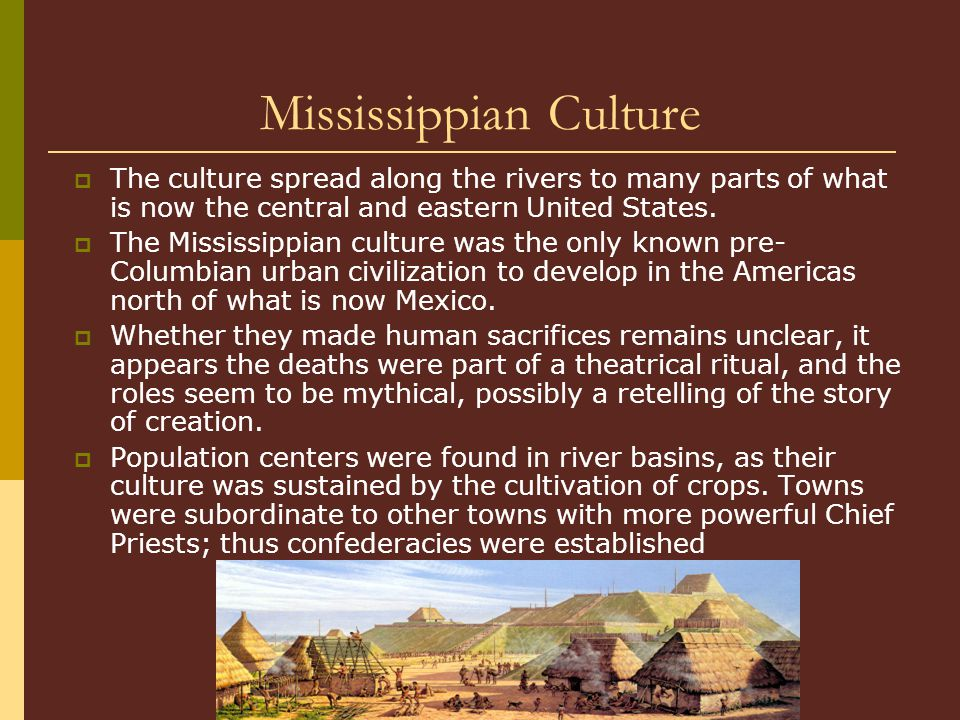 Mississippian Culture  The culture spread along the rivers to many parts of what is now the central and eastern United States.