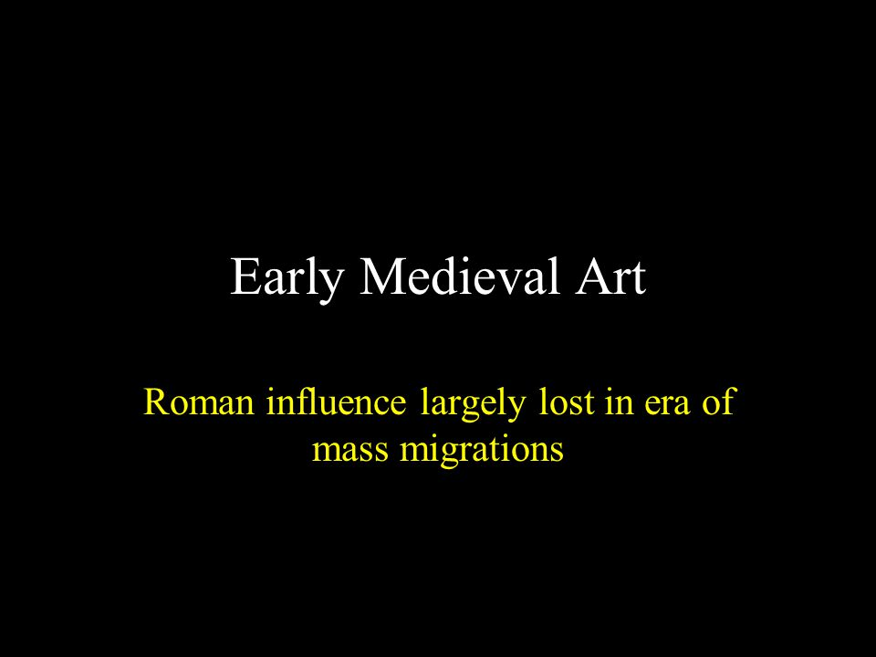 Early Medieval Art Roman influence largely lost in era of mass migrations