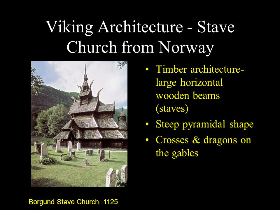 Viking Architecture - Stave Church from Norway Timber architecture- large horizontal wooden beams (staves) Steep pyramidal shape Crosses & dragons on