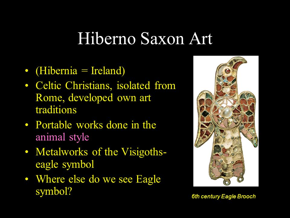 Hiberno Saxon Art (Hibernia = Ireland) Celtic Christians, isolated from Rome, developed own art traditions Portable works done in the animal style Met