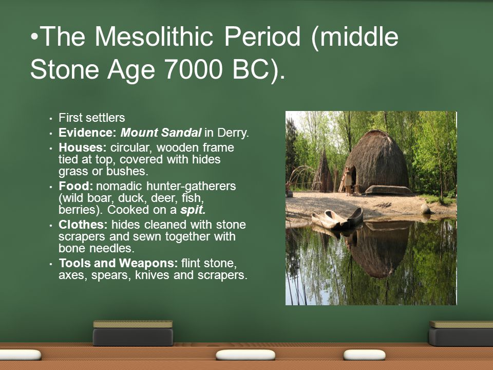 The Mesolithic Period (middle Stone Age 7000 BC). First settlers Evidence: Mount Sandal in Derry.