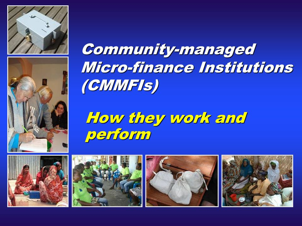Community-managed Micro-finance Institutions (CMMFIs) How they work and perform