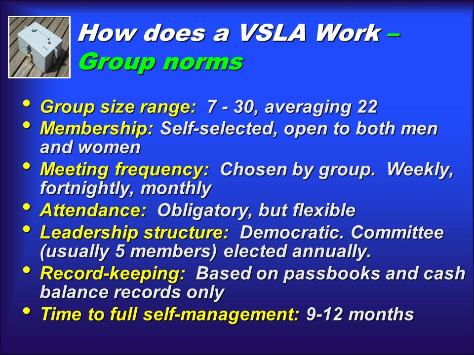 How does a VSLA Work– Group norms How does a VSLA Work – Group norms Group size range: 7 - 30, averaging 22 Group size range: 7 - 30, averaging 22 Mem