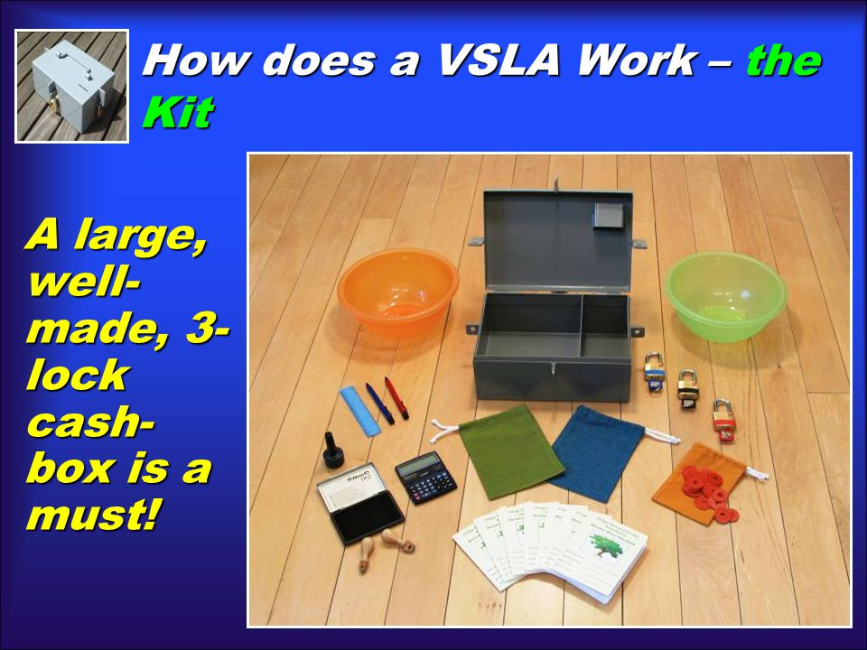 How does a VSLA Work– the Kit How does a VSLA Work – the Kit A large, well- made, 3- lock cash- box is a must!