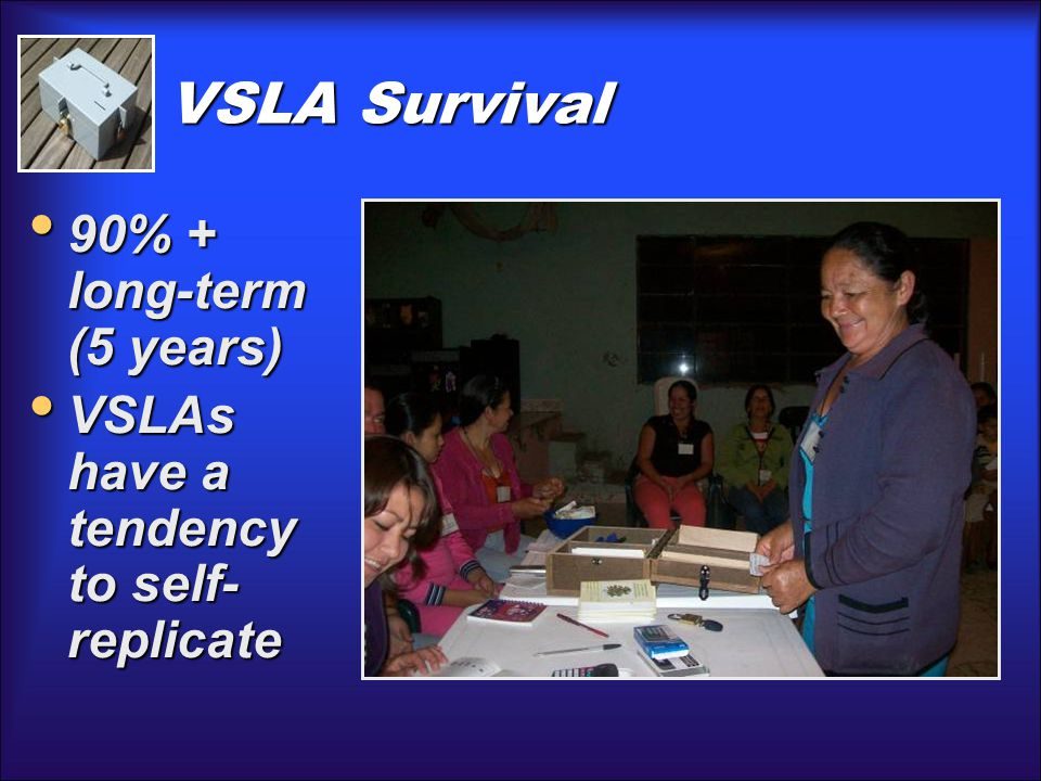 VSLA Survival 90% + long-term (5 years) 90% + long-term (5 years) VSLAs have a tendency to self- replicate VSLAs have a tendency to self- replicate