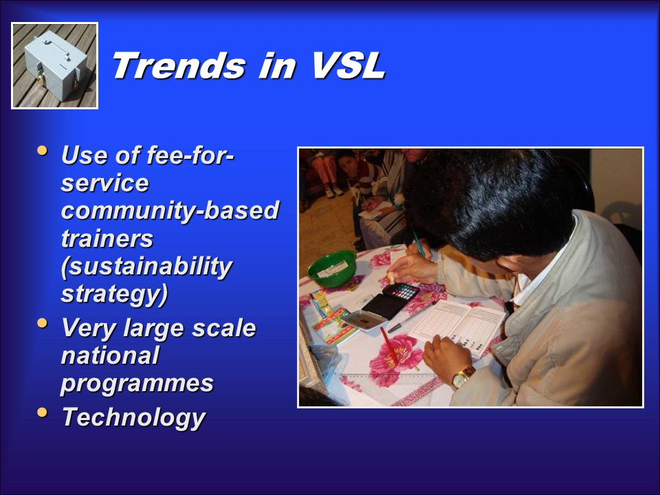 Trends in VSL Use of fee-for- service community-based trainers (sustainability strategy) Use of fee-for- service community-based trainers (sustainability strategy) Very large scale national programmes Very large scale national programmes Technology Technology
