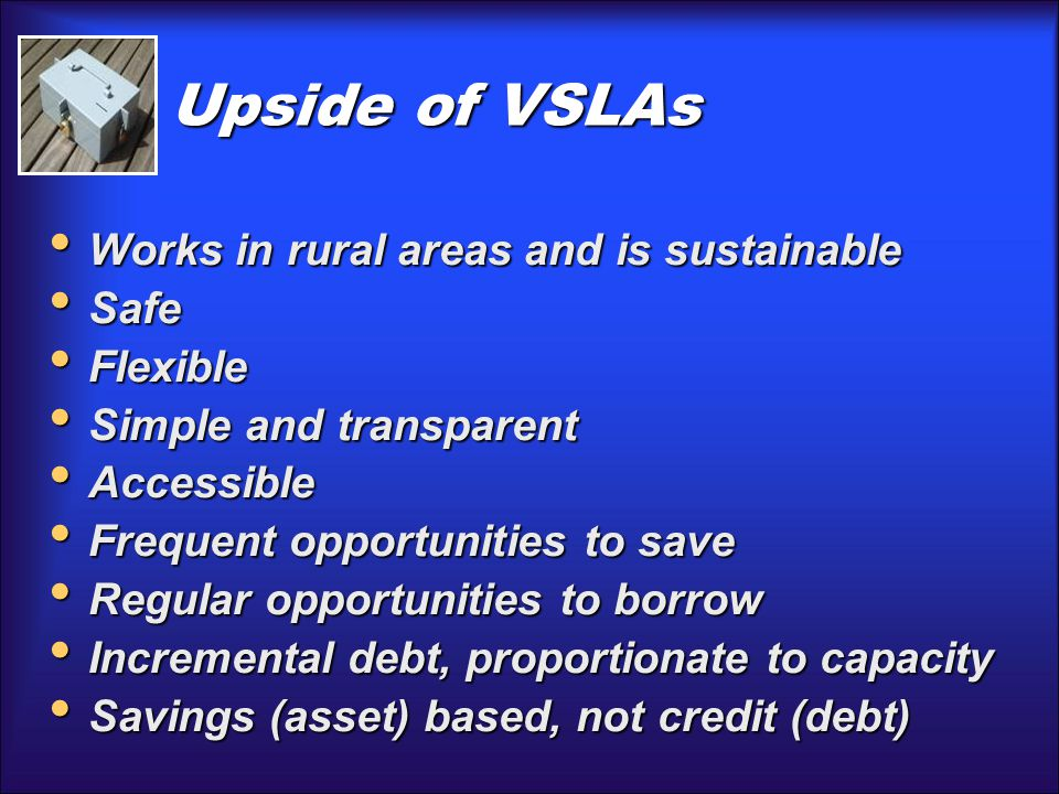 Upside of VSLAs Works in rural areas and is sustainable Works in rural areas and is sustainable Safe Safe Flexible Flexible Simple and transparent Simple and transparent Accessible Accessible Frequent opportunities to save Frequent opportunities to save Regular opportunities to borrow Regular opportunities to borrow Incremental debt, proportionate to capacity Incremental debt, proportionate to capacity Savings (asset) based, not credit (debt) Savings (asset) based, not credit (debt)