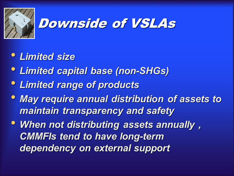 Downside of VSLAs Limited size Limited size Limited capital base (non-SHGs) Limited capital base (non-SHGs) Limited range of products Limited range of products May require annual distribution of assets to maintain transparency and safety May require annual distribution of assets to maintain transparency and safety When not distributing assets annually, CMMFIs tend to have long-term dependency on external support When not distributing assets annually, CMMFIs tend to have long-term dependency on external support