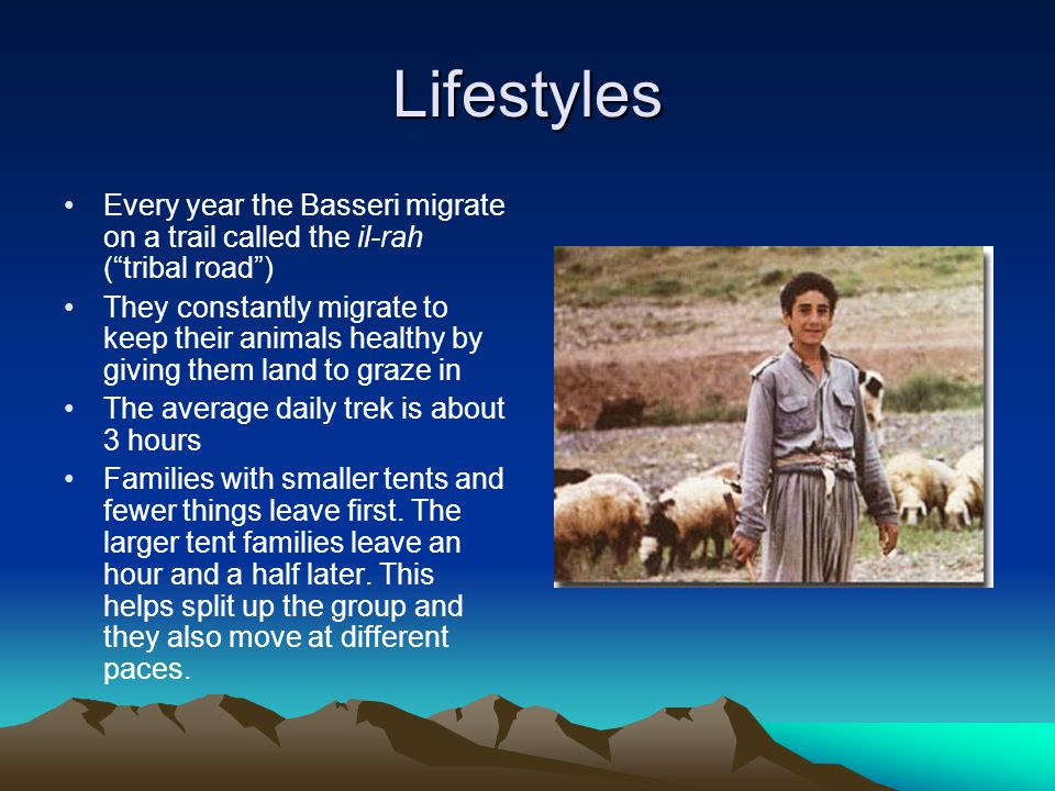 "Lifestyles Every year the Basseri migrate on a trail called the il-rah (""tribal road"") They constantly migrate to keep their animals healthy by giving"