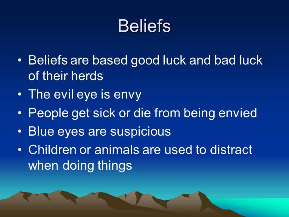 Beliefs Beliefs are based good luck and bad luck of their herds The evil eye is envy People get sick or die from being envied Blue eyes are suspicious