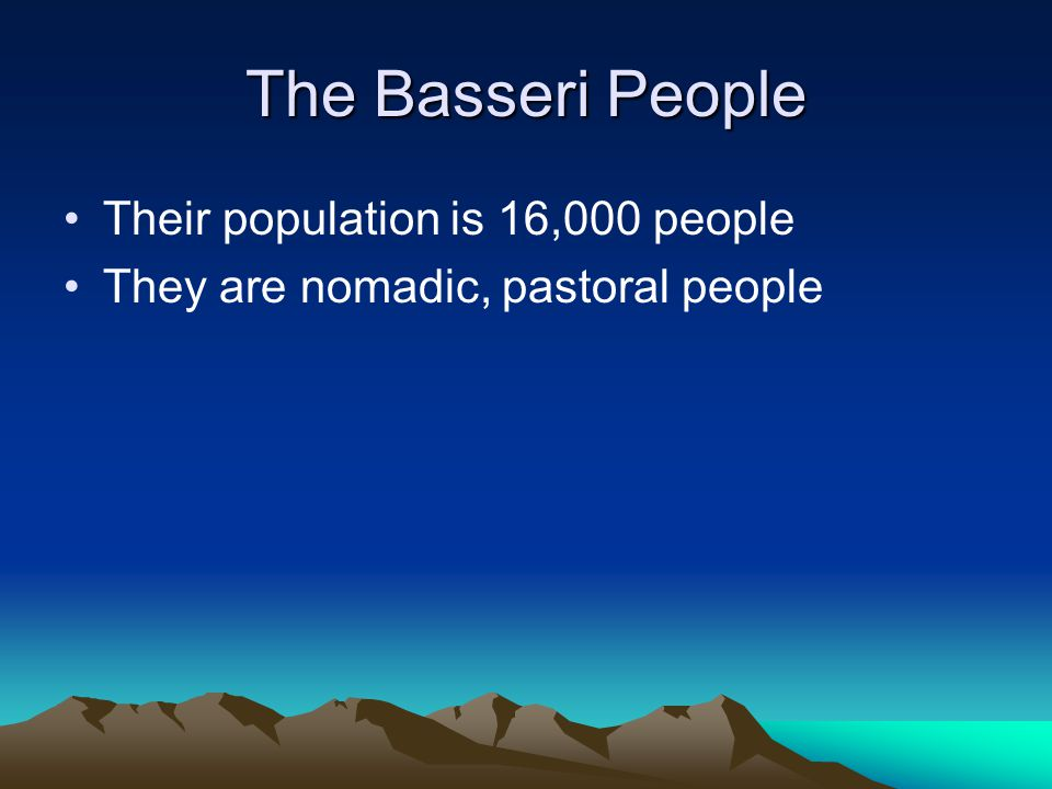 The Basseri People Their population is 16,000 people They are nomadic, pastoral people